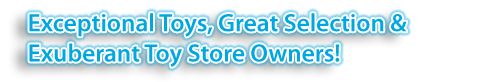 Exceptional Toys, Great Selection & Exuberant Toy Store Owners!
